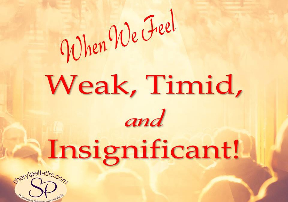 When We Feel Weak, Timid, and Insignificant!