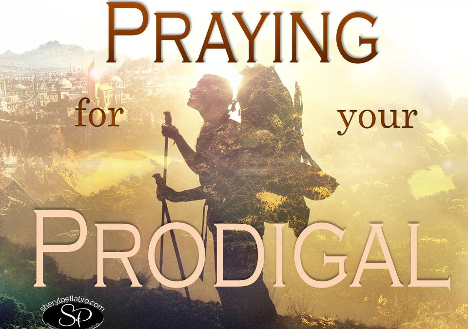 How to Pray for your Prodigal!