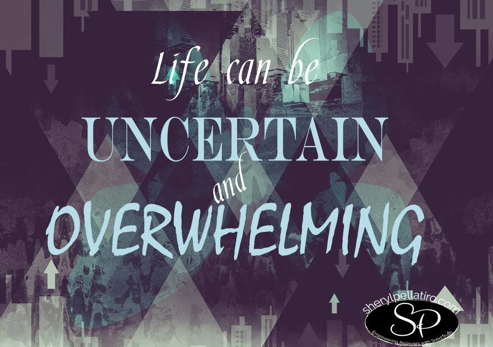 What To Do When Life is Uncertain and Overwhelming!