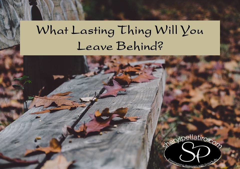 What Lasting Thing Will You Leave Behind?
