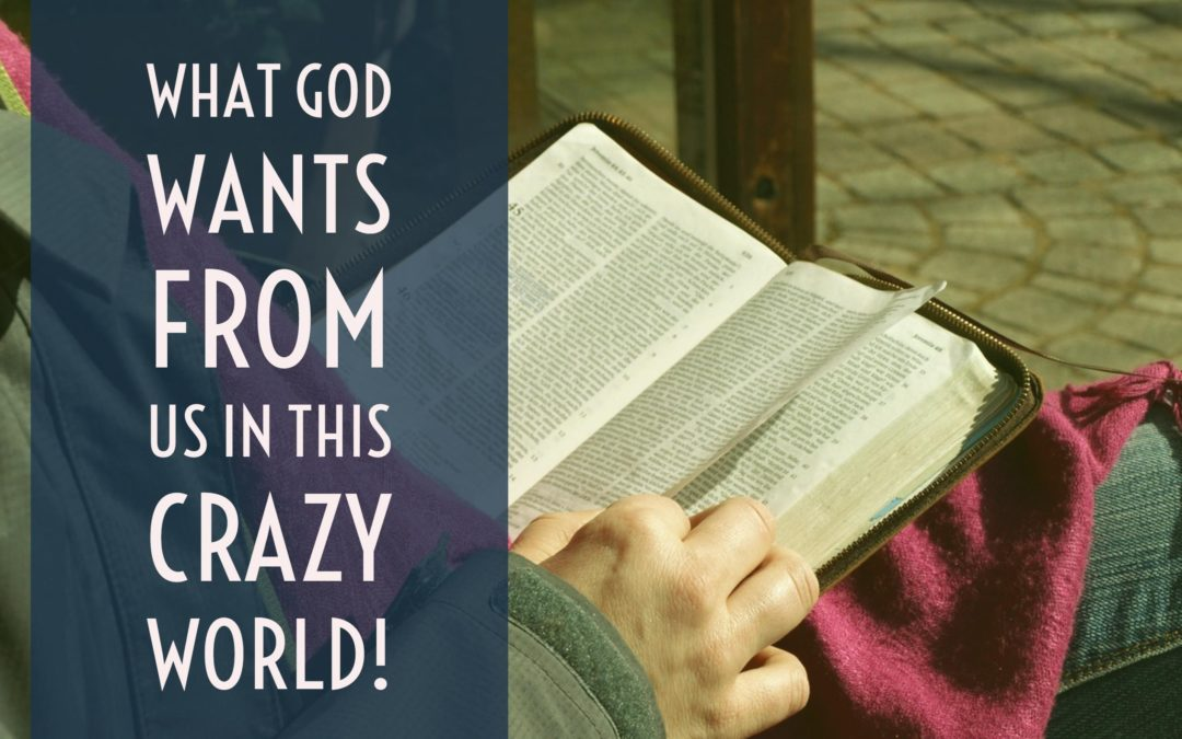 What God Wants From Us In This Crazy World!
