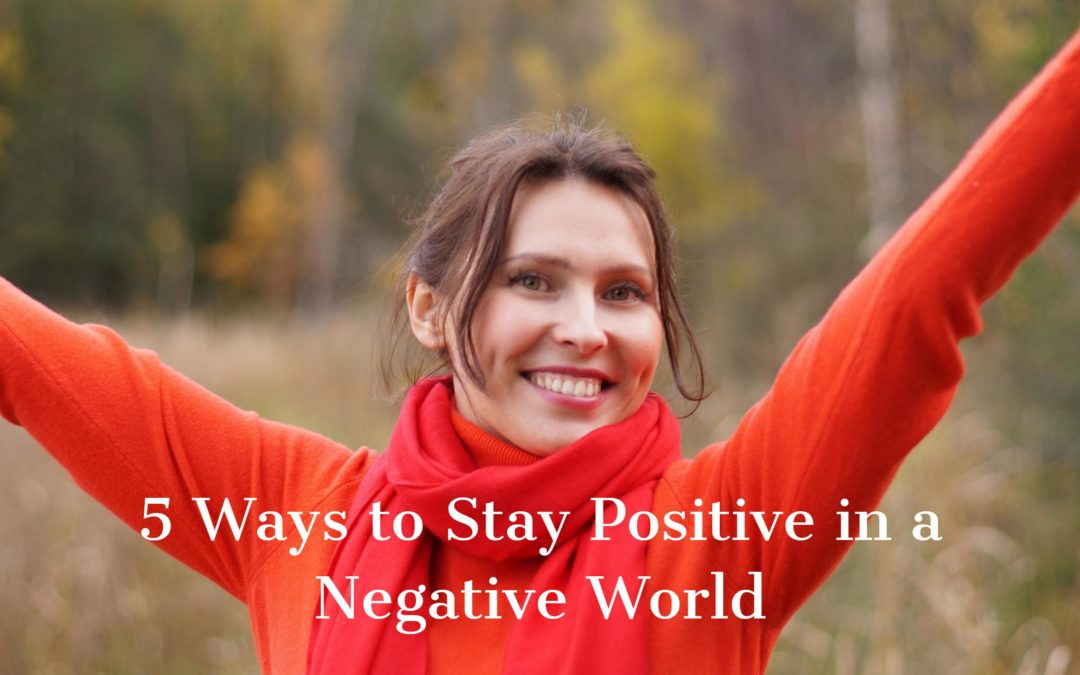 5 Ways to Stay Positive in a Negative World!