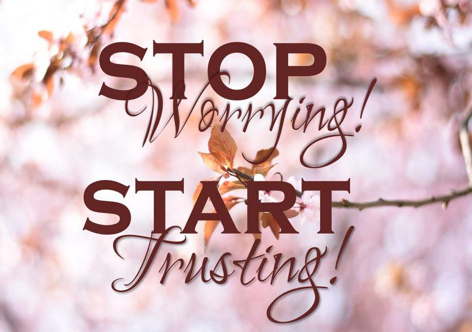 Stop Worrying! Start Trusting!